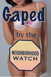 Gaped By The Neighborhood Watch by Kitty Moanz