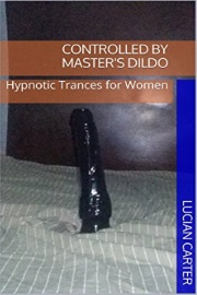 Controlled By Master's Dildo: Hypnotic Trances For Women by Lucian Carter