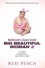 McDonald's Super-Sized Big Beautiful Woman 2: The BBW, The Shapeshifter, and the Flower Truck  by Red Pesca