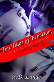 Ten Tales Of FemDom: Domination, Humiliation And Submission by S.D. Lange