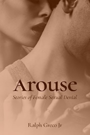 Arouse: Stories Of Female Sexual Denial by Ralph Greco, Jr.