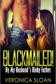 Blackmailed! By My Husband's Kinky Father  by Veronica Sloan
