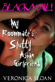 Blackmail! My Roommate's Slutty Asian Girlfriend by Veronica Sloan