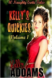 Kelly's Quickies Volume 1 - 10 Naughty Erotic Tales by Kelly Addams