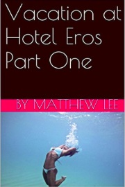 Vacation At Hotel Eros Part One  by Matthew Lee