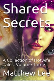 Shared Secrets: A Collection Of Hotwife Tales; Volume Three by Matthew Lee