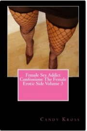 Female Sex Addict Confessions: The Female Erotic Side, Volume 3  by Candy Kross