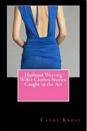Husband Wearing Wife's Clothes Stories: Caught In The Act  by Candy Kross