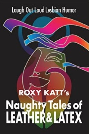 Naughty Tales Of Leather & Latex: Laugh Out Loud Lesbian Humor by Roxy Katt