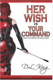 Her Wish is Your Command: Twenty-One Erotic Fem Dom Stories by D. L. King