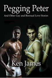 Pegging Peter And Other Gay And Bisexual Love Stories by Ken James
