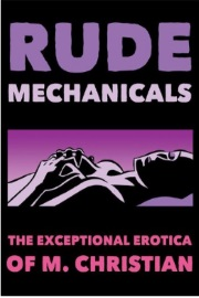 Rude Mechanicals: The Exceptional Erotica Of M. Christian by M. Christian