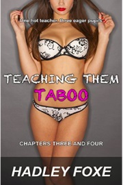 Teaching Them Taboo: Chapters Three And Four by Hadley Foxe