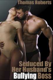 Seduced By Her Husband's Bullying Boss by Thomas Roberts