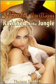 Hotwife Brittany: Ravished In The Jungle by Thomas Roberts