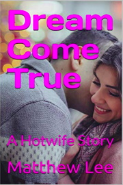 Dream Come True: A Hotwife Story  by Matthew Lee